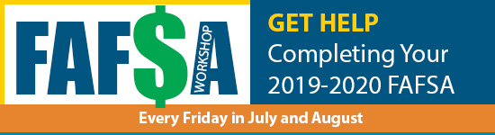 FAFSA Workshops for the 2019-2020 Year every Friday in July and August, 2019