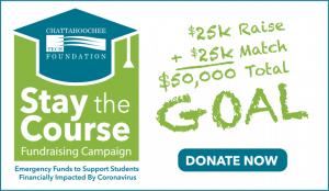 Chattahoochee Tech Foundation: Stay the Course Fundraising Campaign. Emergency Funds to Support Students Financially Impacted by Coronavirus. 25 k Raise plus 25 k match equals 50 k goal. Donate Now.